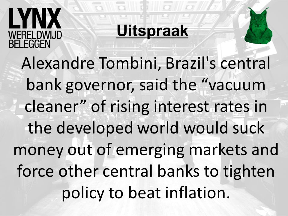 "Uitspraak Alexandre Tombini, Brazil's central bank governor, said the ""vacuum cleaner"" of rising interest rates in the developed world would suck mone"