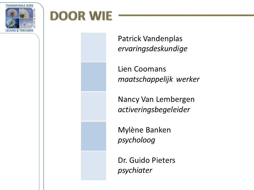 Patrick Vandenplas ervaringsdeskundige Lien Coomans maatschappelijk werker Nancy Van Lembergen activeringsbegeleider Mylène Banken psycholoog Dr.