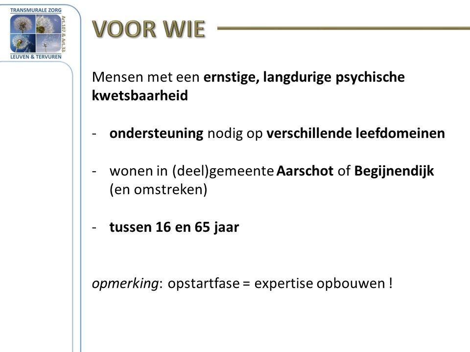 Mensen met een ernstige, langdurige psychische kwetsbaarheid -ondersteuning nodig op verschillende leefdomeinen -wonen in (deel)gemeente Aarschot of Begijnendijk (en omstreken) -tussen 16 en 65 jaar opmerking: opstartfase = expertise opbouwen !