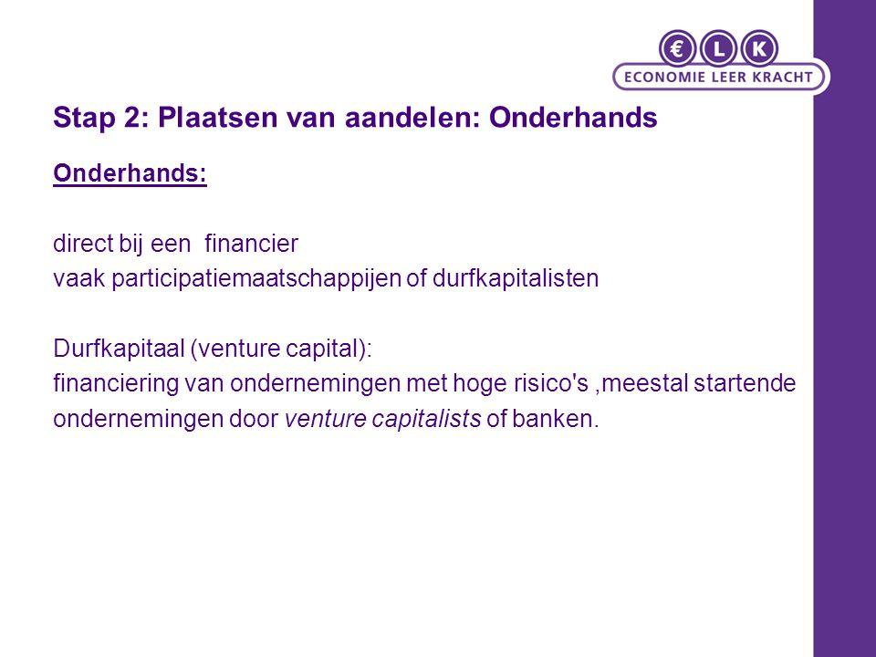 Stap 2: Plaatsen van aandelen: Onderhands Onderhands: direct bij een financier vaak participatiemaatschappijen of durfkapitalisten Durfkapitaal (venture capital): financiering van ondernemingen met hoge risico s,meestal startende ondernemingen door venture capitalists of banken.