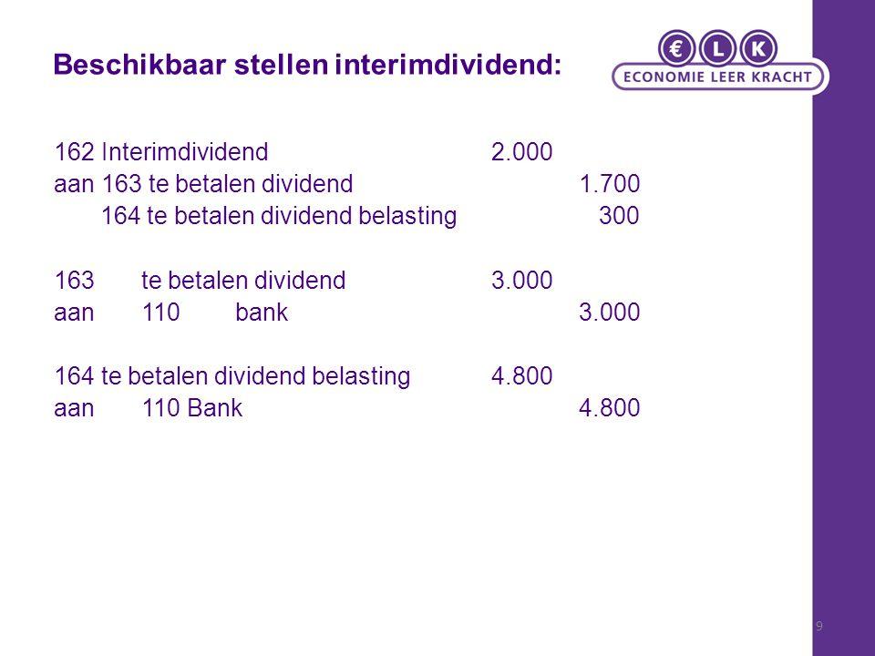 9 Beschikbaar stellen interimdividend: 162 Interimdividend2.000 aan 163 te betalen dividend1.700 164 te betalen dividend belasting 300 163te betalen dividend3.000 aan 110 bank3.000 164 te betalen dividend belasting4.800 aan110 Bank4.800