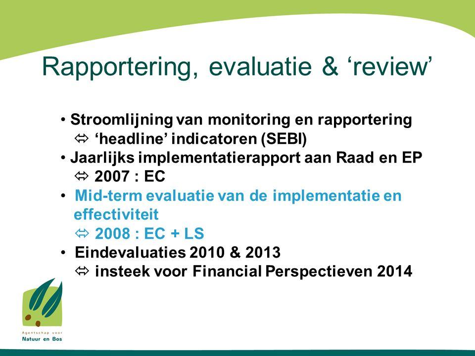 Rapportering, evaluatie & 'review' Stroomlijning van monitoring en rapportering  'headline' indicatoren (SEBI) Jaarlijks implementatierapport aan Raad en EP  2007 : EC Mid-term evaluatie van de implementatie en effectiviteit  2008 : EC + LS Eindevaluaties 2010 & 2013  insteek voor Financial Perspectieven 2014