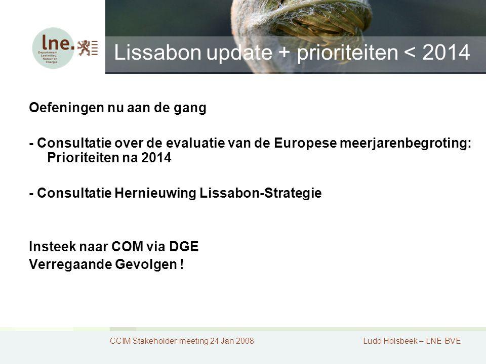 Lissabon update + prioriteiten < 2014 CCIM Stakeholder-meeting 24 Jan 2008Ludo Holsbeek – LNE-BVE Oefeningen nu aan de gang - Consultatie over de evaluatie van de Europese meerjarenbegroting: Prioriteiten na 2014 - Consultatie Hernieuwing Lissabon-Strategie Insteek naar COM via DGE Verregaande Gevolgen !