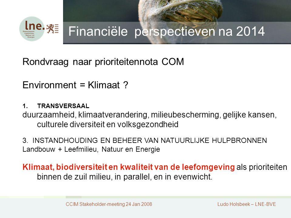 Financiële perspectieven na 2014 CCIM Stakeholder-meeting 24 Jan 2008Ludo Holsbeek – LNE-BVE Rondvraag naar prioriteitennota COM Environment = Klimaat .