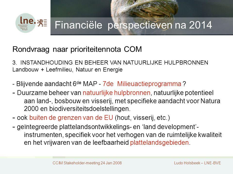 Financiële perspectieven na 2014 CCIM Stakeholder-meeting 24 Jan 2008Ludo Holsbeek – LNE-BVE Rondvraag naar prioriteitennota COM 3.
