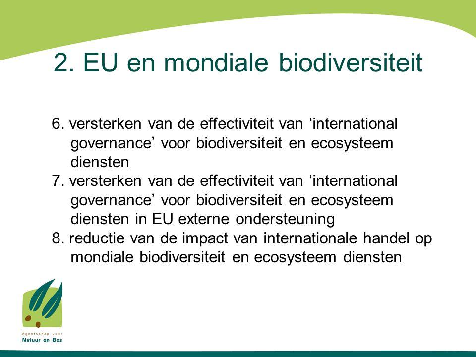 2. EU en mondiale biodiversiteit 6. versterken van de effectiviteit van 'international governance' voor biodiversiteit en ecosysteem diensten 7. verst
