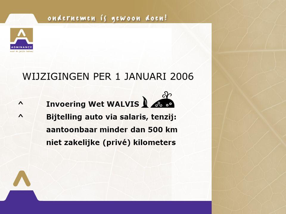WIJZIGINGEN PER 1 JANUARI 2006 ^Invoering Wet WALVIS ^Bijtelling auto via salaris, tenzij: aantoonbaar minder dan 500 km niet zakelijke (privé) kilometers