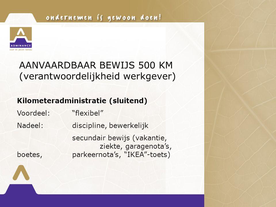 AANVAARDBAAR BEWIJS 500 KM (verantwoordelijkheid werkgever) Kilometeradministratie (sluitend) Voordeel: flexibel Nadeel:discipline, bewerkelijk secundair bewijs (vakantie, ziekte, garagenota's, boetes,parkeernota's, IKEA -toets)