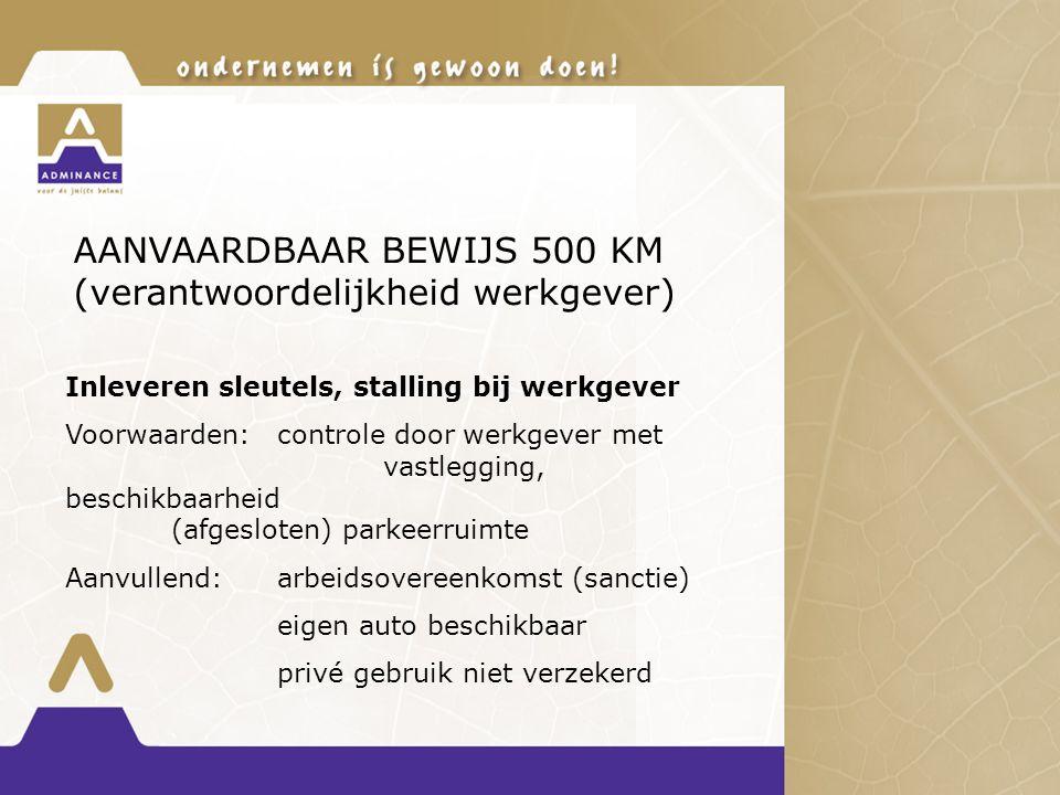 AANVAARDBAAR BEWIJS 500 KM (verantwoordelijkheid werkgever) Inleveren sleutels, stalling bij werkgever Voorwaarden:controle door werkgever met vastlegging, beschikbaarheid (afgesloten) parkeerruimte Aanvullend:arbeidsovereenkomst (sanctie) eigen auto beschikbaar privé gebruik niet verzekerd