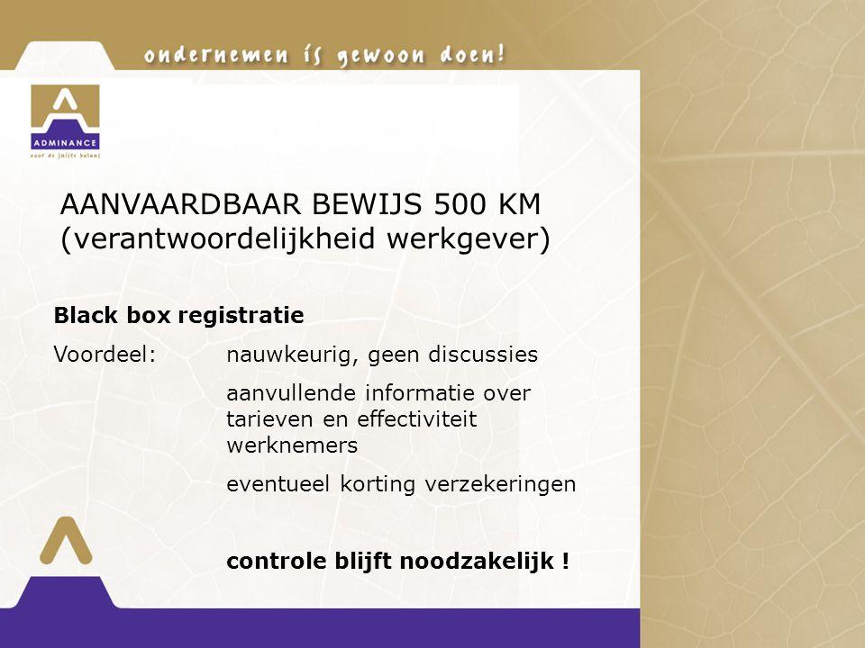 AANVAARDBAAR BEWIJS 500 KM (verantwoordelijkheid werkgever) Black box registratie Voordeel:nauwkeurig, geen discussies aanvullende informatie over tarieven en effectiviteit werknemers eventueel korting verzekeringen controle blijft noodzakelijk !