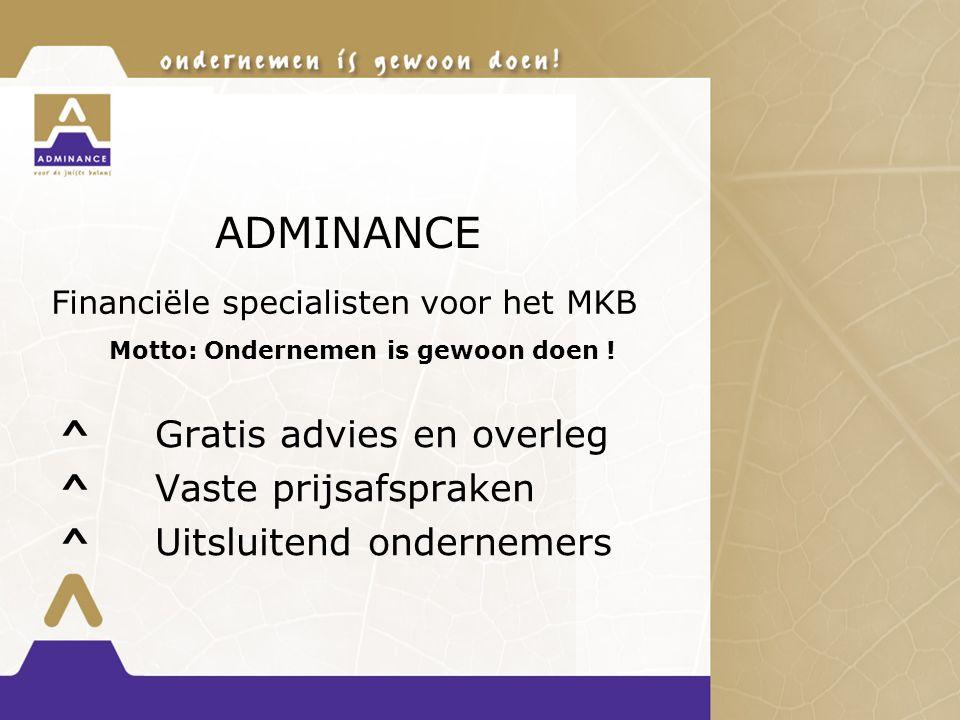 ADMINANCE ^ Gratis advies en overleg ^ Vaste prijsafspraken ^ Uitsluitend ondernemers Financiële specialisten voor het MKB Motto: Ondernemen is gewoon doen !