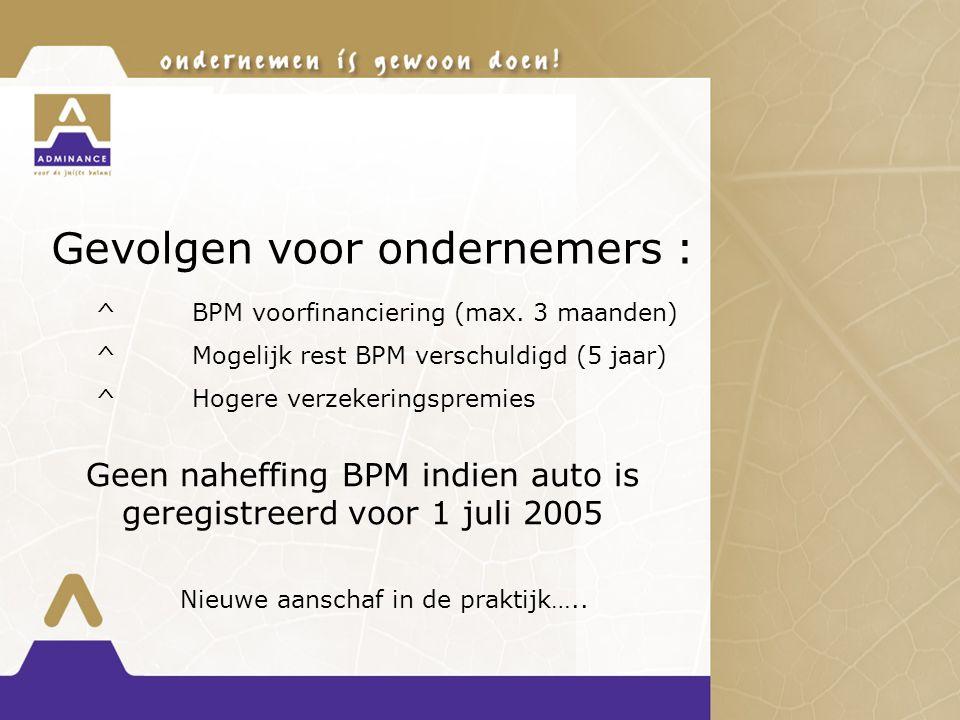 Gevolgen voor ondernemers : ^BPM voorfinanciering (max. 3 maanden) ^Mogelijk rest BPM verschuldigd (5 jaar) ^Hogere verzekeringspremies Geen naheffing