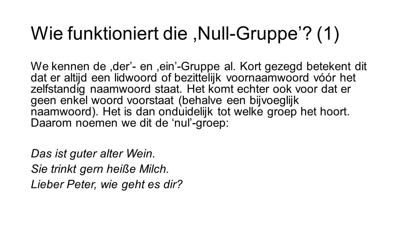 Wie funktioniert die,Null-Gruppe'? (1) We kennen de,der'- en,ein'-Gruppe al. Kort gezegd betekent dit dat er altijd een lidwoord of bezittelijk voorna