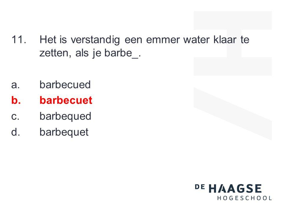 11.Het is verstandig een emmer water klaar te zetten, als je barbe_. a.barbecued b.barbecuet c.barbequed d.barbequet