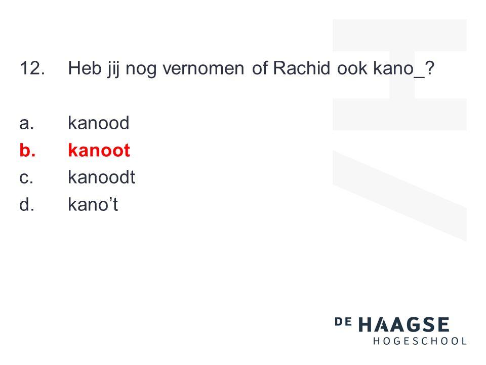 12.Heb jij nog vernomen of Rachid ook kano_? a.kanood b.kanoot c.kanoodt d.kano't