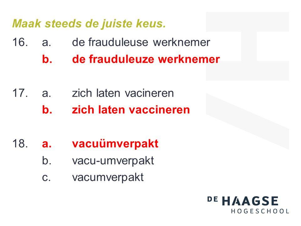 Maak steeds de juiste keus. 16. a.de frauduleuse werknemer b.de frauduleuze werknemer 17.a.zich laten vacineren b.zich laten vaccineren 18.a.vacuümver