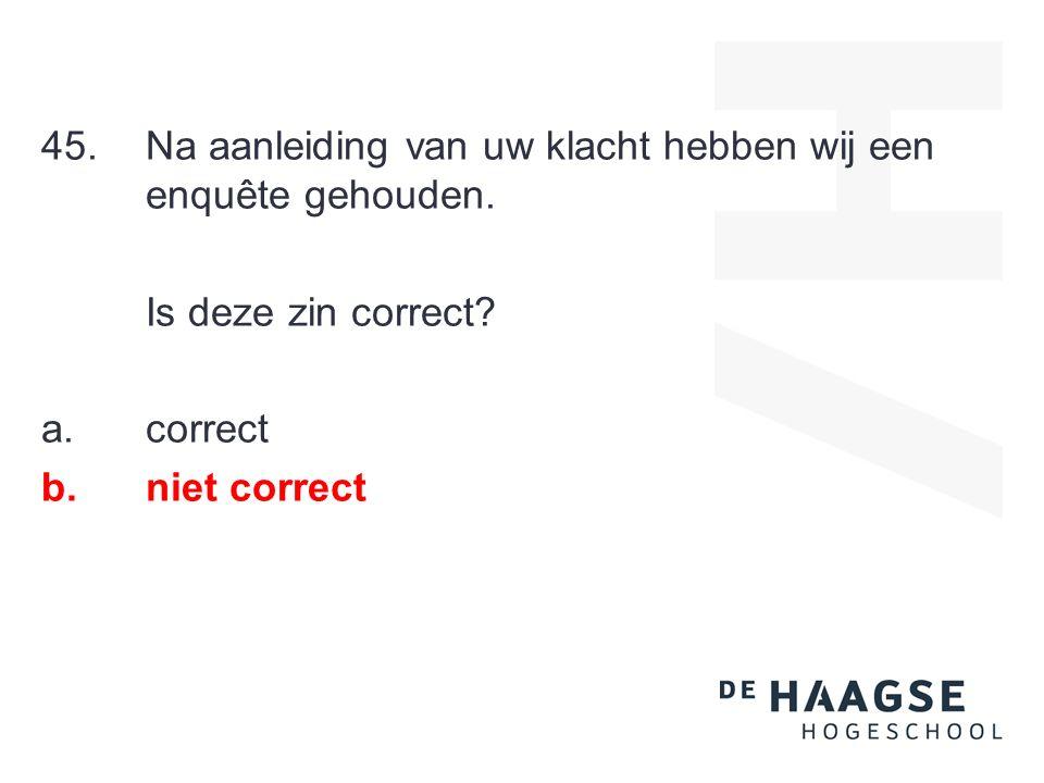45.Na aanleiding van uw klacht hebben wij een enquête gehouden. Is deze zin correct? a.correct b.niet correct