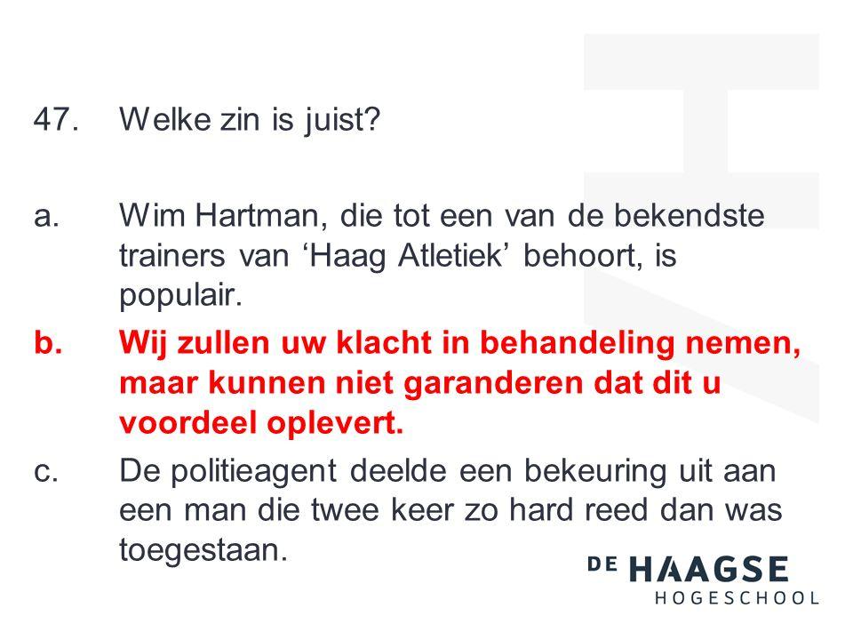47.Welke zin is juist? a.Wim Hartman, die tot een van de bekendste trainers van 'Haag Atletiek' behoort, is populair. b.Wij zullen uw klacht in behand
