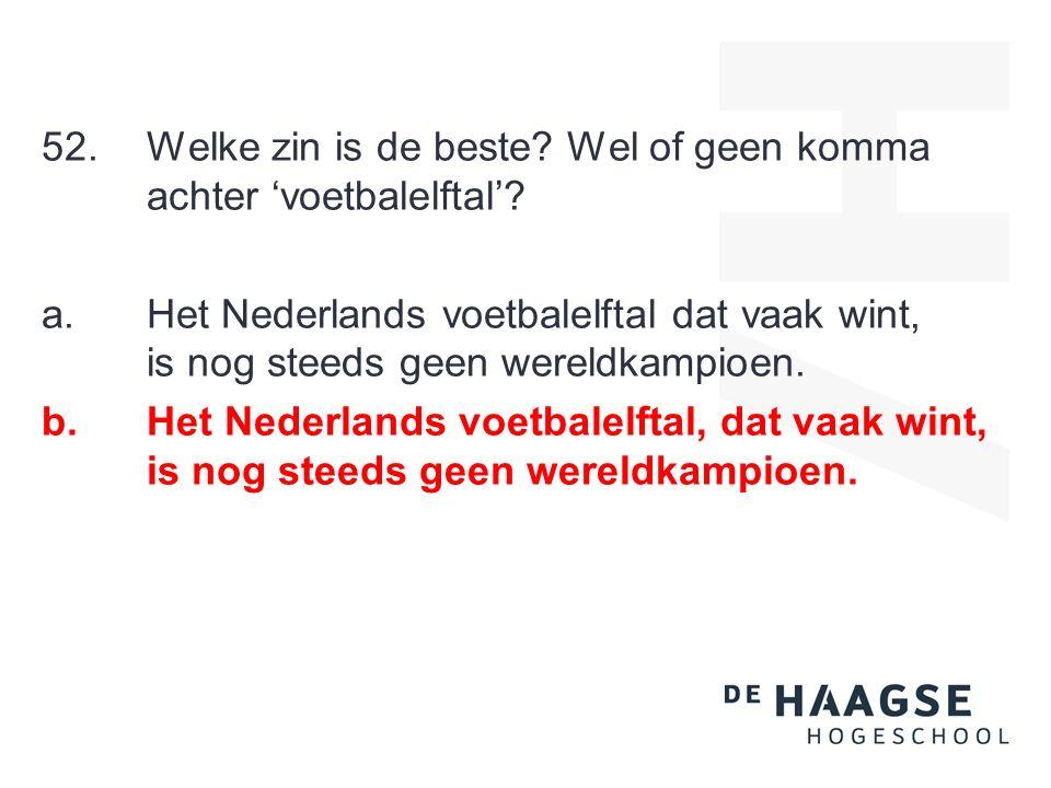 52. Welke zin is de beste? Wel of geen komma achter 'voetbalelftal'? a.Het Nederlands voetbalelftal dat vaak wint, is nog steeds geen wereldkampioen.