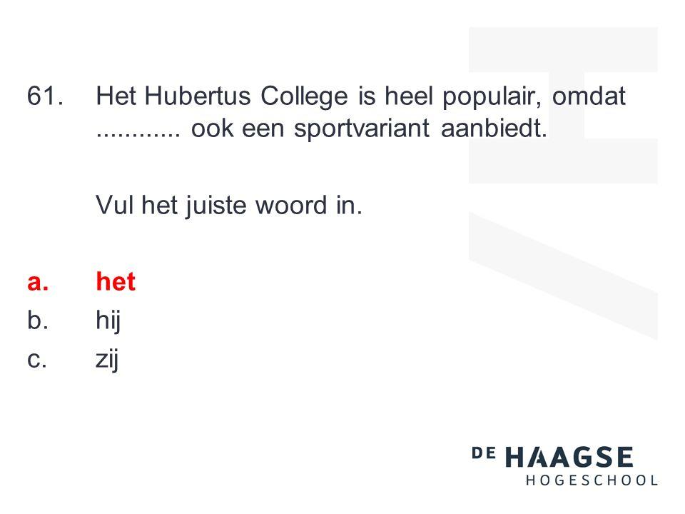 61.Het Hubertus College is heel populair, omdat............ ook een sportvariant aanbiedt. Vul het juiste woord in. a.het b.hij c.zij