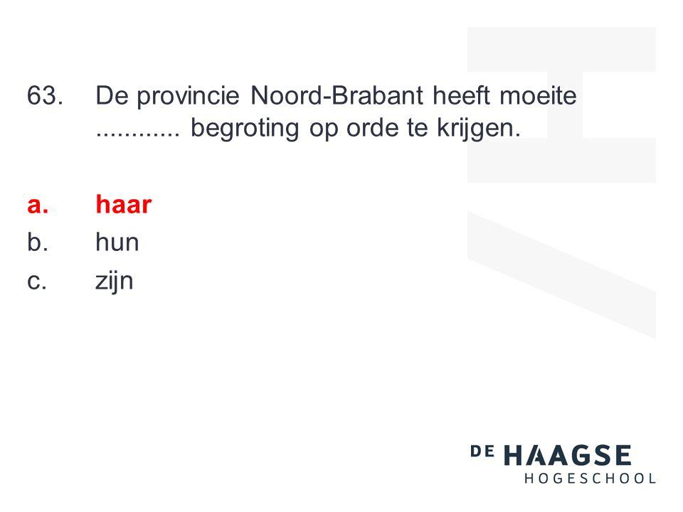 63.De provincie Noord-Brabant heeft moeite............ begroting op orde te krijgen. a.haar b.hun c.zijn