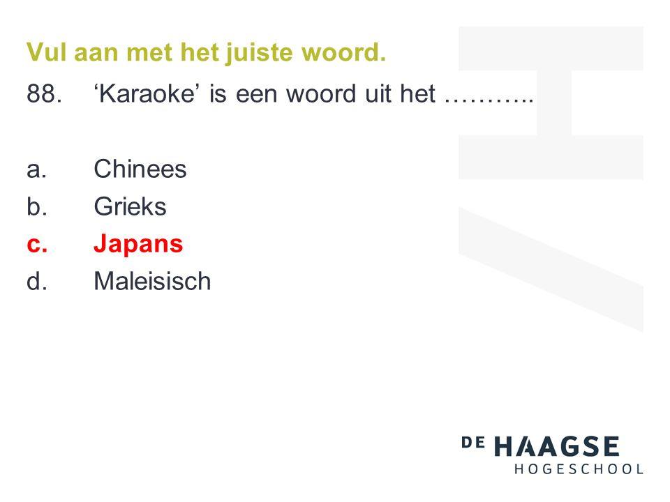 Vul aan met het juiste woord. 88.'Karaoke' is een woord uit het ……….. a. Chinees b. Grieks c. Japans d. Maleisisch