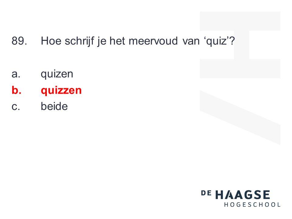 89.Hoe schrijf je het meervoud van 'quiz'? a. quizen b. quizzen c. beide