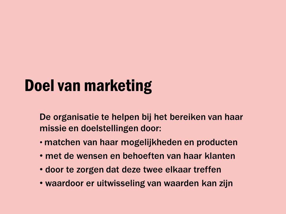 Doel van marketing De organisatie te helpen bij het bereiken van haar missie en doelstellingen door: matchen van haar mogelijkheden en producten met de wensen en behoeften van haar klanten door te zorgen dat deze twee elkaar treffen waardoor er uitwisseling van waarden kan zijn