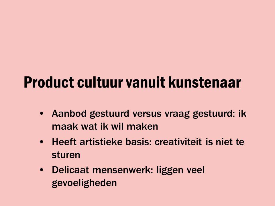 Product cultuur vanuit kunstenaar Aanbod gestuurd versus vraag gestuurd: ik maak wat ik wil maken Heeft artistieke basis: creativiteit is niet te sturen Delicaat mensenwerk: liggen veel gevoeligheden