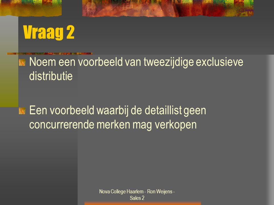 Nova College Haarlem - Ron Weijens - Sales 2 Vraag 2 Noem een voorbeeld van tweezijdige exclusieve distributie Een voorbeeld waarbij de detaillist geen concurrerende merken mag verkopen