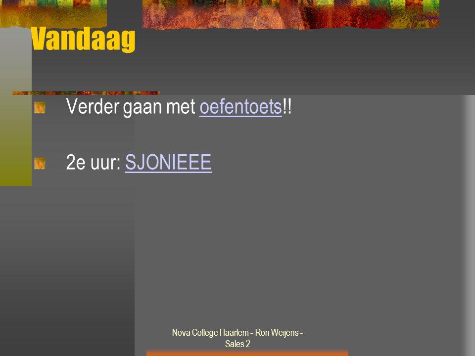 Nova College Haarlem - Ron Weijens - Sales 2 Vandaag Verder gaan met oefentoets!!oefentoets 2e uur: SJONIEEESJONIEEE