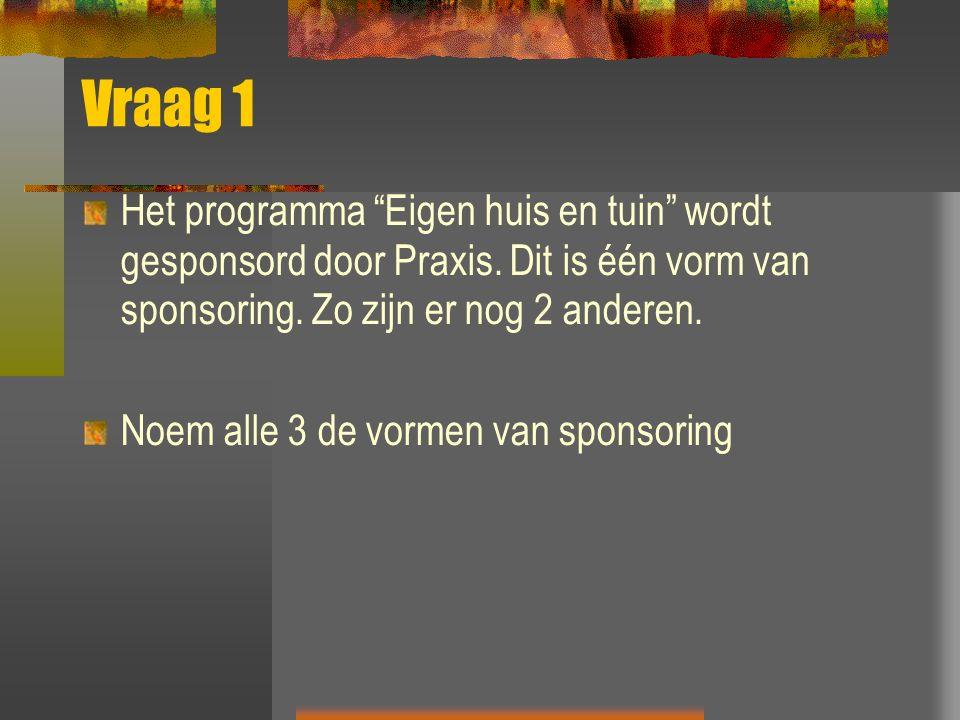 """Vraag 1 Het programma """"Eigen huis en tuin"""" wordt gesponsord door Praxis. Dit is één vorm van sponsoring. Zo zijn er nog 2 anderen. Noem alle 3 de vorm"""
