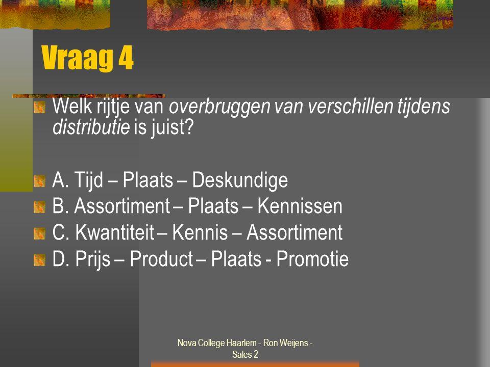 Nova College Haarlem - Ron Weijens - Sales 2 Vraag 4 Welk rijtje van overbruggen van verschillen tijdens distributie is juist? A. Tijd – Plaats – Desk