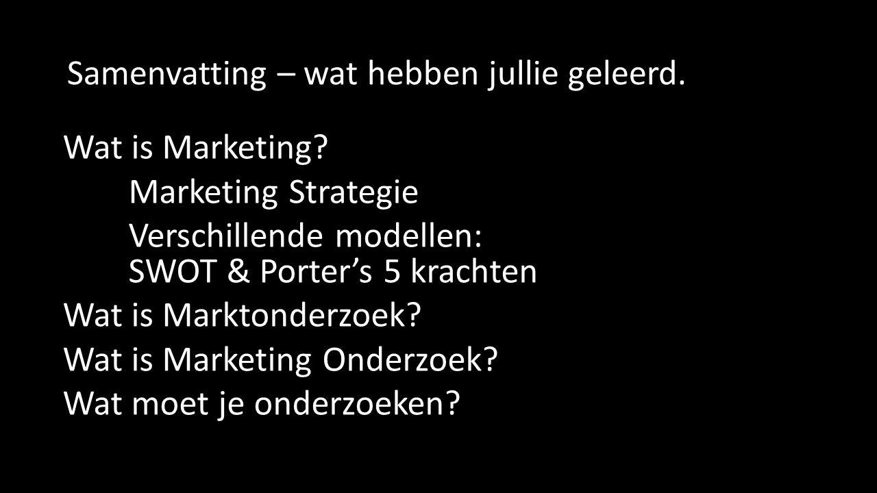 Samenvatting – wat hebben jullie geleerd. Wat is Marketing? Marketing Strategie Verschillende modellen: SWOT & Porter's 5 krachten Wat is Marktonderzo