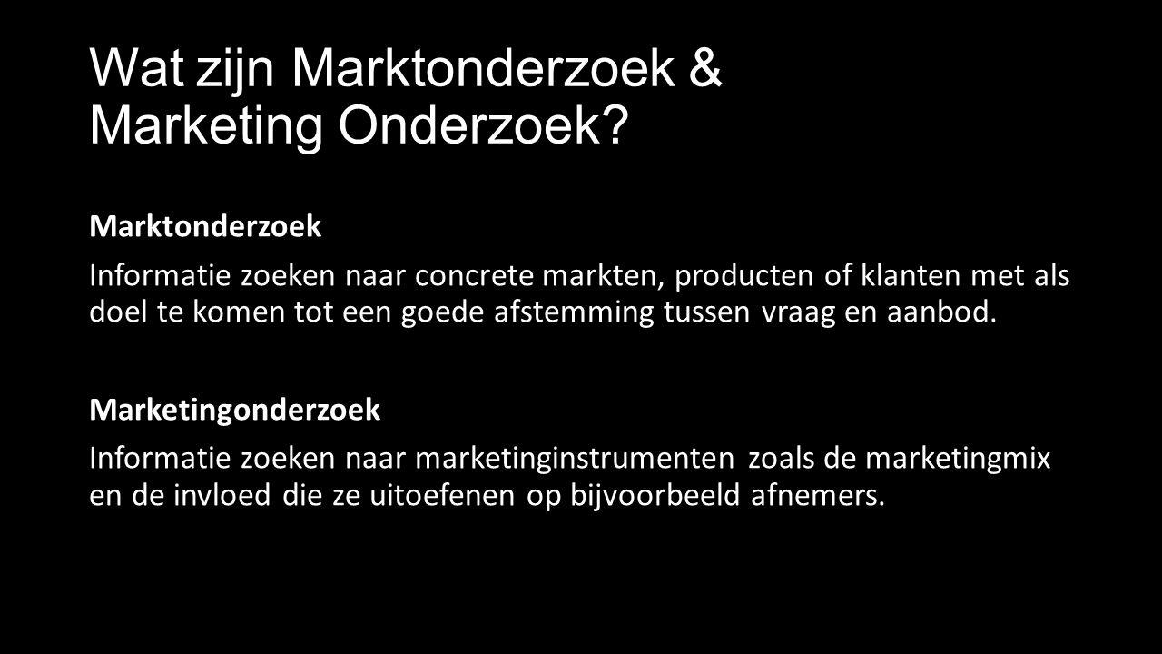 Wat zijn Marktonderzoek & Marketing Onderzoek? Marktonderzoek Informatie zoeken naar concrete markten, producten of klanten met als doel te komen tot