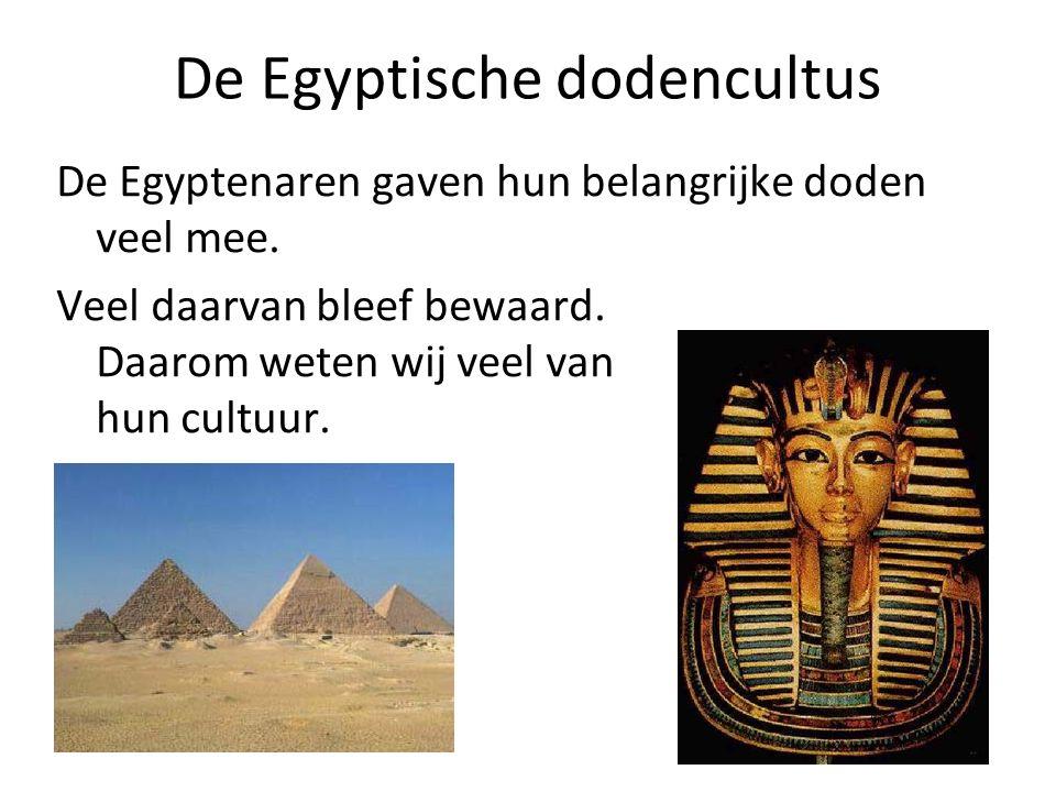 De Egyptische dodencultus De Egyptenaren gaven hun belangrijke doden veel mee. Veel daarvan bleef bewaard. Daarom weten wij veel van hun cultuur.
