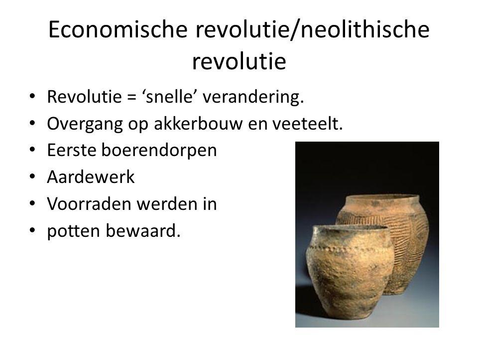 Economische revolutie/neolithische revolutie Revolutie = 'snelle' verandering. Overgang op akkerbouw en veeteelt. Eerste boerendorpen Aardewerk Voorra