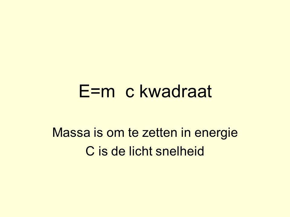 E=m c kwadraat Massa is om te zetten in energie C is de licht snelheid