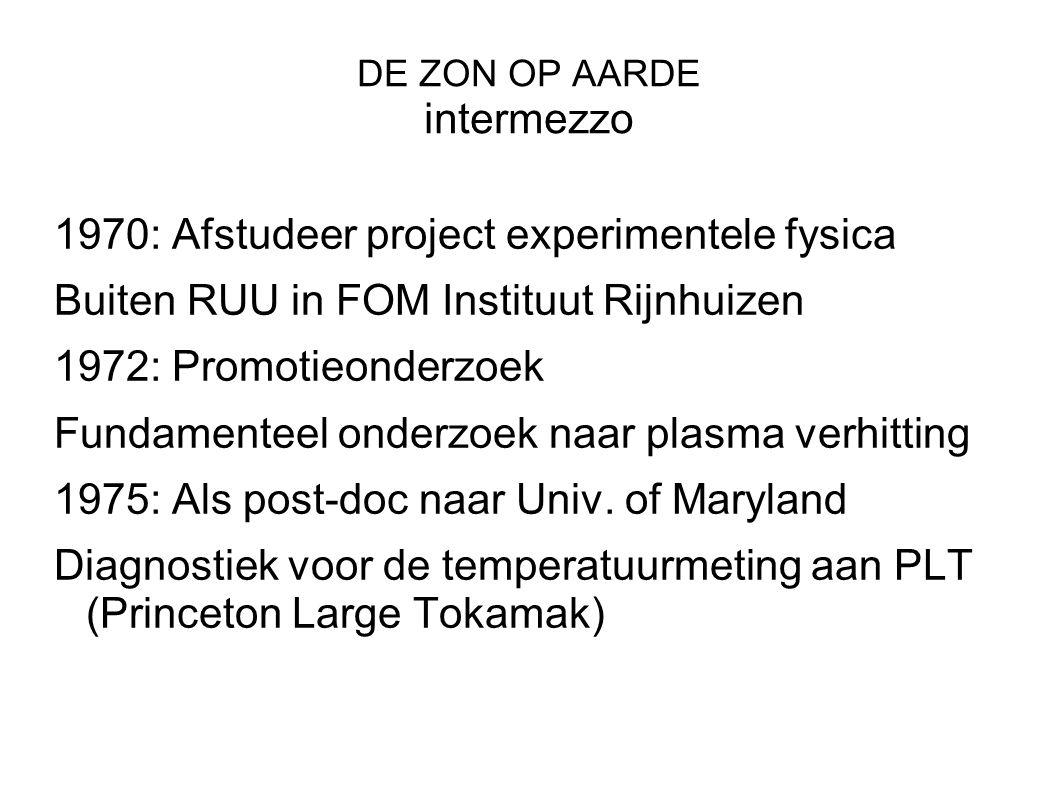 DE ZON OP AARDE intermezzo 1970: Afstudeer project experimentele fysica Buiten RUU in FOM Instituut Rijnhuizen 1972: Promotieonderzoek Fundamenteel onderzoek naar plasma verhitting 1975: Als post-doc naar Univ.