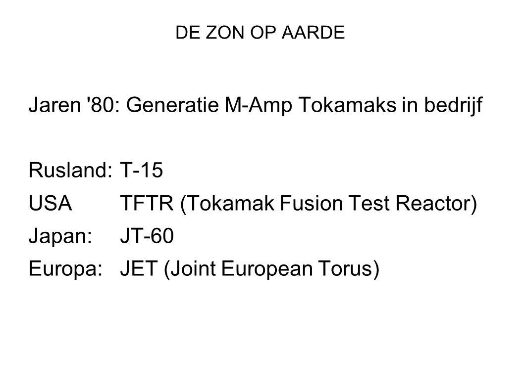 DE ZON OP AARDE Jaren 80: Generatie M-Amp Tokamaks in bedrijf Rusland:T-15 USATFTR (Tokamak Fusion Test Reactor) Japan: JT-60 Europa:JET (Joint European Torus)