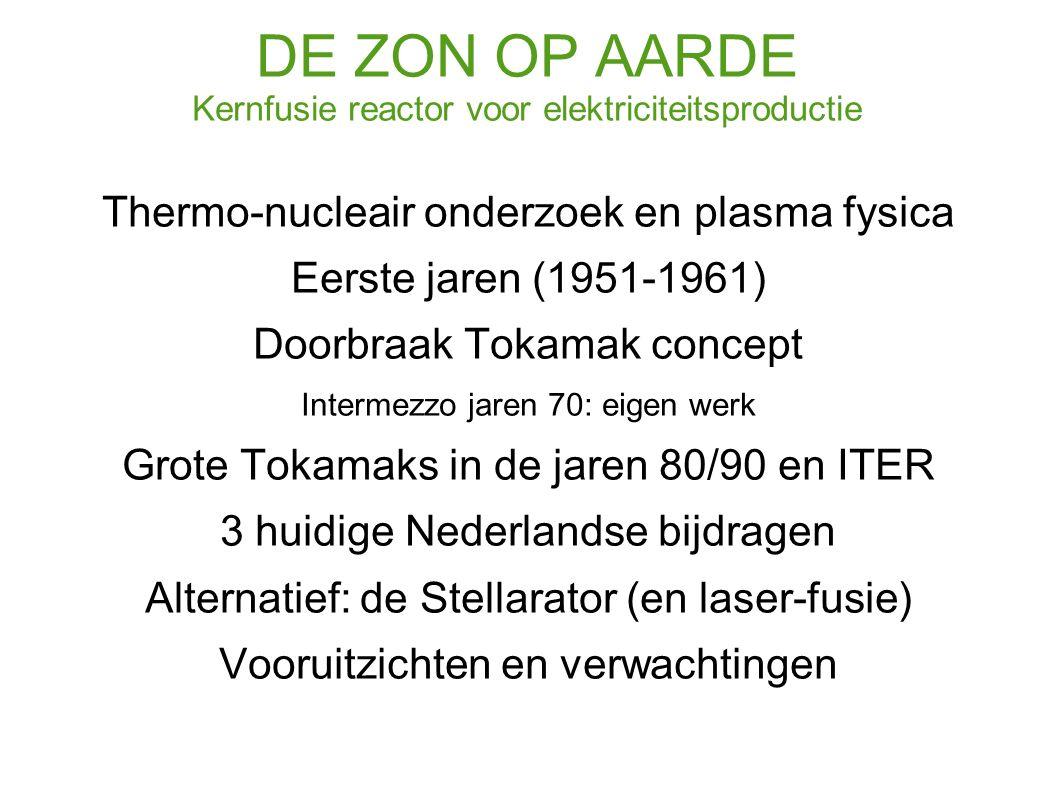 DE ZON OP AARDE Kernfusie reactor voor elektriciteitsproductie Thermo-nucleair onderzoek en plasma fysica Eerste jaren (1951-1961) Doorbraak Tokamak concept Intermezzo jaren 70: eigen werk Grote Tokamaks in de jaren 80/90 en ITER 3 huidige Nederlandse bijdragen Alternatief: de Stellarator (en laser-fusie) Vooruitzichten en verwachtingen