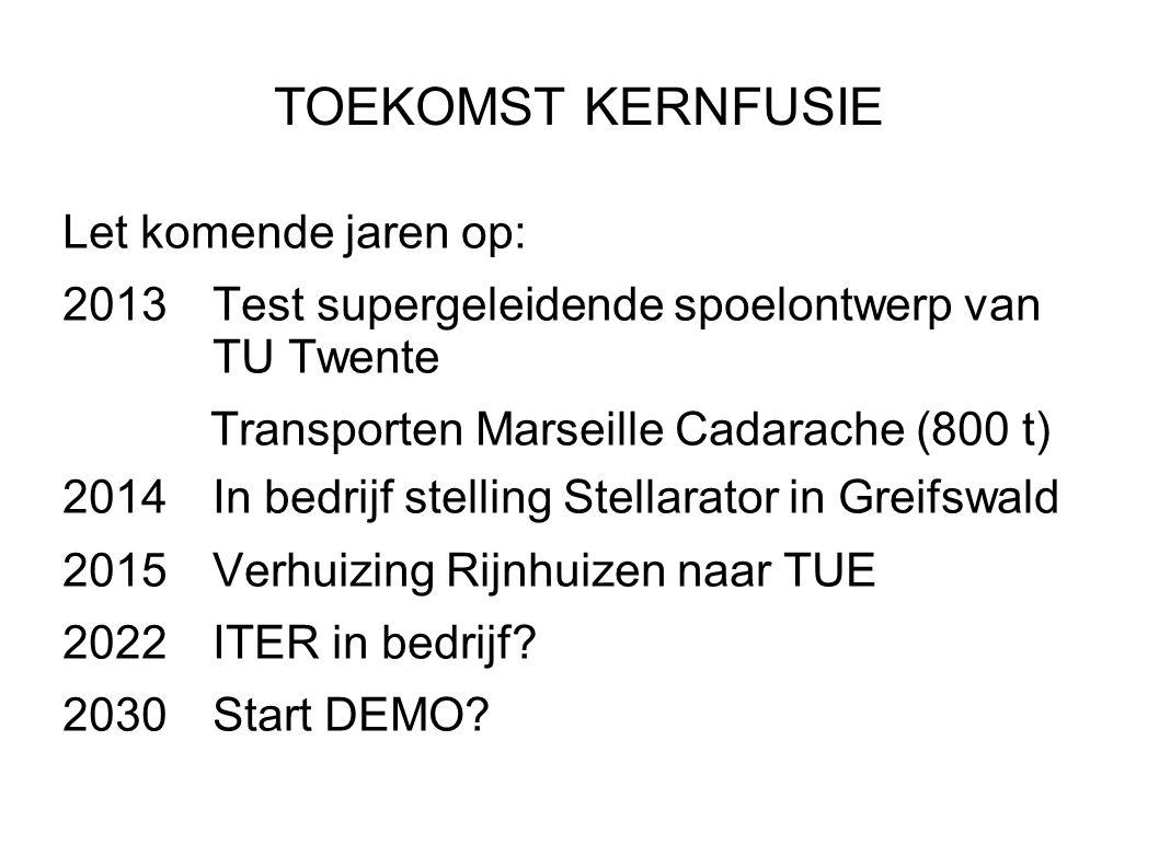 TOEKOMST KERNFUSIE Let komende jaren op: 2013Test supergeleidende spoelontwerp van TU Twente Transporten Marseille Cadarache (800 t) 2014In bedrijf st