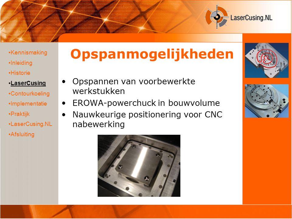 Opspanmogelijkheden Opspannen van voorbewerkte werkstukken EROWA-powerchuck in bouwvolume Nauwkeurige positionering voor CNC nabewerking Kennismaking Inleiding Historie LaserCusing Contourkoeling Implementatie Praktijk LaserCusing.NL Afsluiting