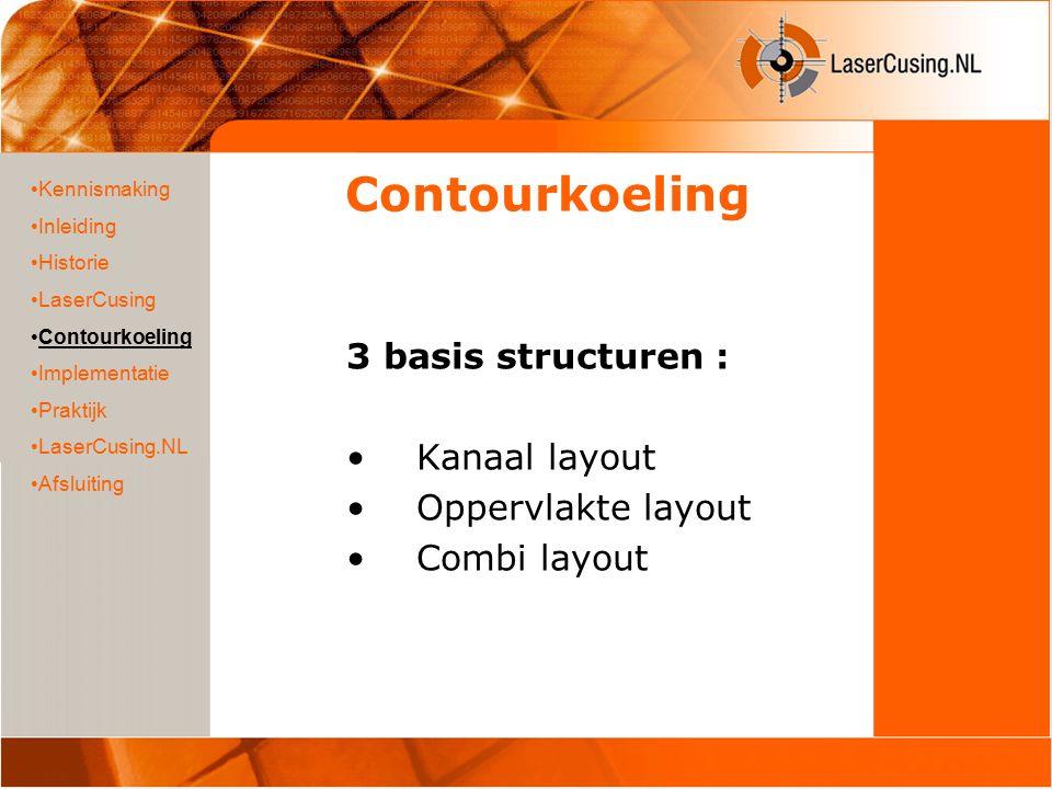 Contourkoeling 3 basis structuren : Kanaal layout Oppervlakte layout Combi layout Kennismaking Inleiding Historie LaserCusing Contourkoeling Implementatie Praktijk LaserCusing.NL Afsluiting