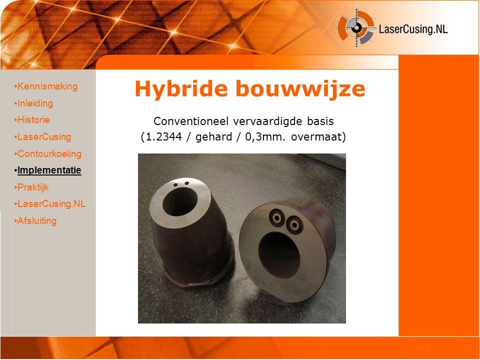 Hybride bouwwijze Conventioneel vervaardigde basis (1.2344 / gehard / 0,3mm. overmaat) Kennismaking Inleiding Historie LaserCusing Contourkoeling Impl