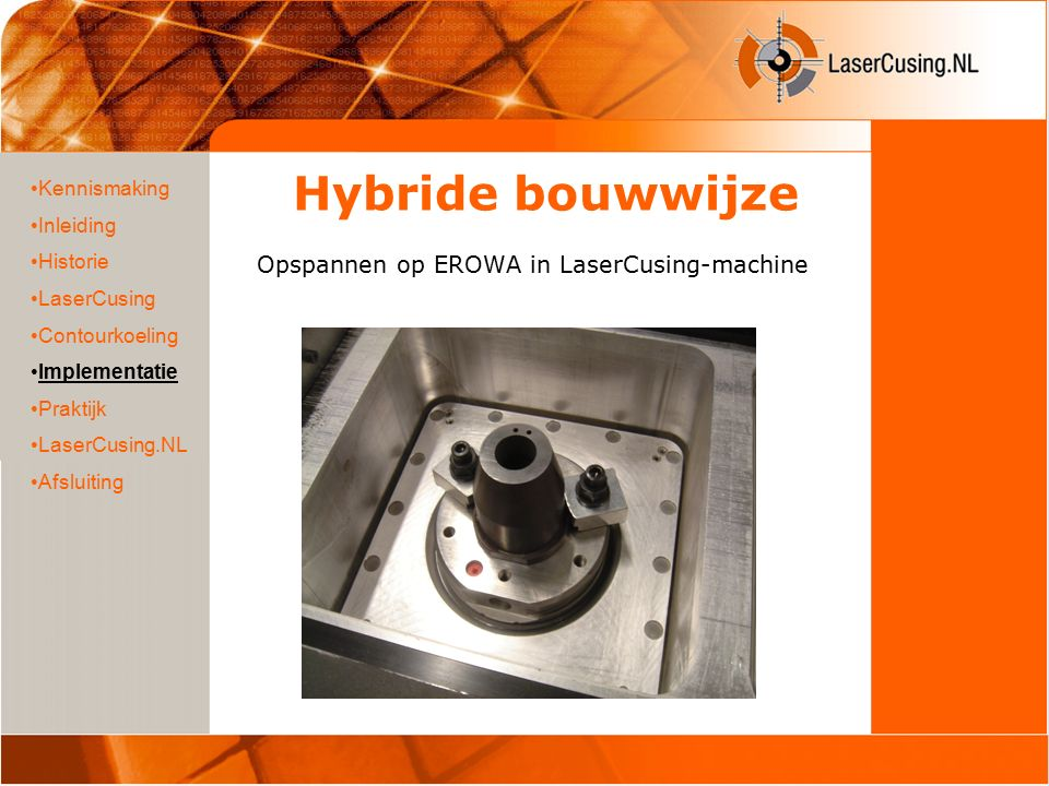 Hybride bouwwijze Opspannen op EROWA in LaserCusing-machine Kennismaking Inleiding Historie LaserCusing Contourkoeling Implementatie Praktijk LaserCusing.NL Afsluiting