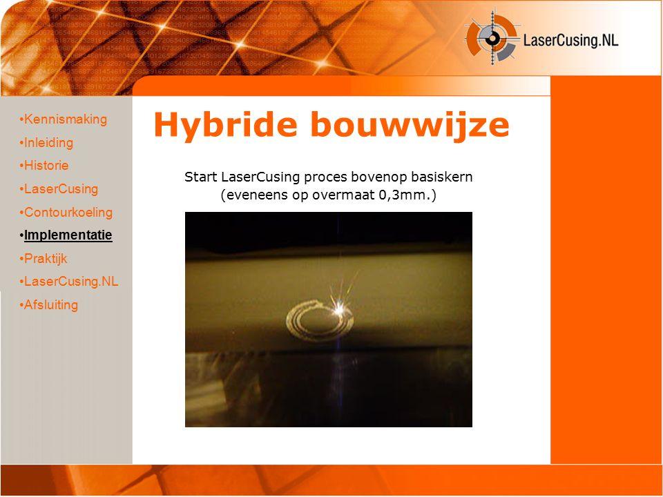 Hybride bouwwijze Start LaserCusing proces bovenop basiskern (eveneens op overmaat 0,3mm.) Kennismaking Inleiding Historie LaserCusing Contourkoeling