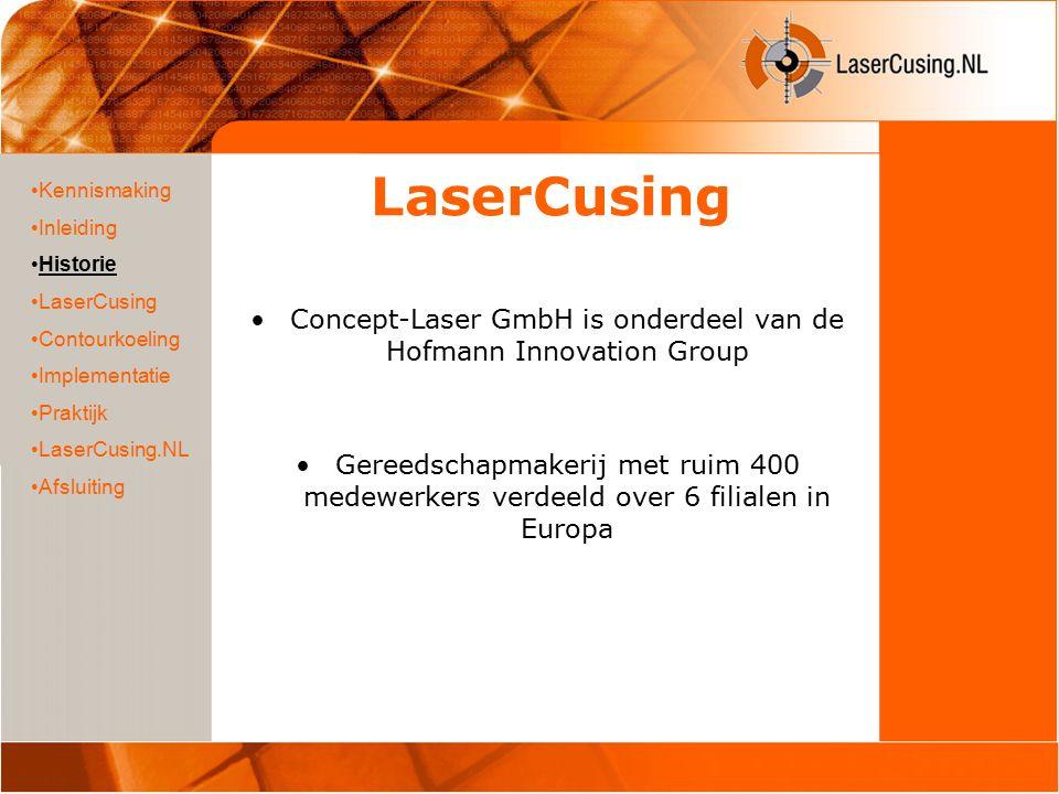 LaserCusing Concept-Laser GmbH is onderdeel van de Hofmann Innovation Group Gereedschapmakerij met ruim 400 medewerkers verdeeld over 6 filialen in Europa Kennismaking Inleiding Historie LaserCusing Contourkoeling Implementatie Praktijk LaserCusing.NL Afsluiting