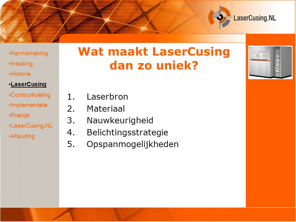 Wat maakt LaserCusing dan zo uniek? 1.Laserbron 2.Materiaal 3.Nauwkeurigheid 4.Belichtingsstrategie 5.Opspanmogelijkheden Kennismaking Inleiding Histo