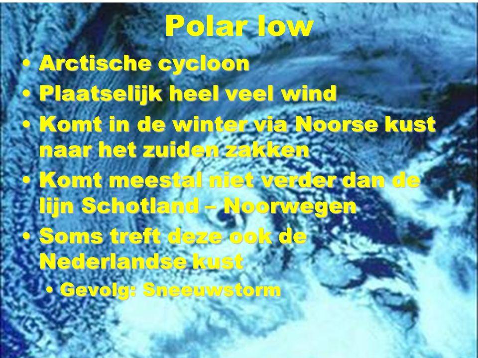Polar low Arctische cycloonArctische cycloon Plaatselijk heel veel windPlaatselijk heel veel wind Komt in de winter via Noorse kust naar het zuiden zakkenKomt in de winter via Noorse kust naar het zuiden zakken Komt meestal niet verder dan de lijn Schotland – NoorwegenKomt meestal niet verder dan de lijn Schotland – Noorwegen Soms treft deze ook de Nederlandse kustSoms treft deze ook de Nederlandse kust Gevolg: SneeuwstormGevolg: Sneeuwstorm